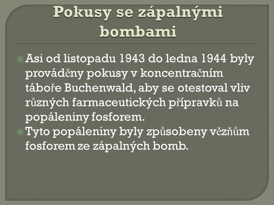  Asi od listopadu 1943 do ledna 1944 byly provád ě ny pokusy v koncentra č ním tábo ř e Buchenwald, aby se otestoval vliv r ů zných farmaceutických p ř ípravk ů na popáleniny fosforem.