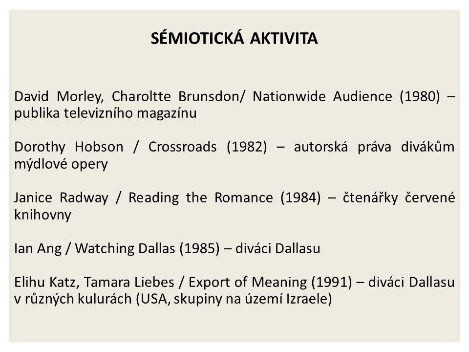 SÉMIOTICKÁ AKTIVITA David Morley, Charoltte Brunsdon/ Nationwide Audience (1980) – publika televizního magazínu Dorothy Hobson / Crossroads (1982) – autorská práva divákům mýdlové opery Janice Radway / Reading the Romance (1984) – čtenářky červené knihovny Ian Ang / Watching Dallas (1985) – diváci Dallasu Elihu Katz, Tamara Liebes / Export of Meaning (1991) – diváci Dallasu v různých kulurách (USA, skupiny na území Izraele)