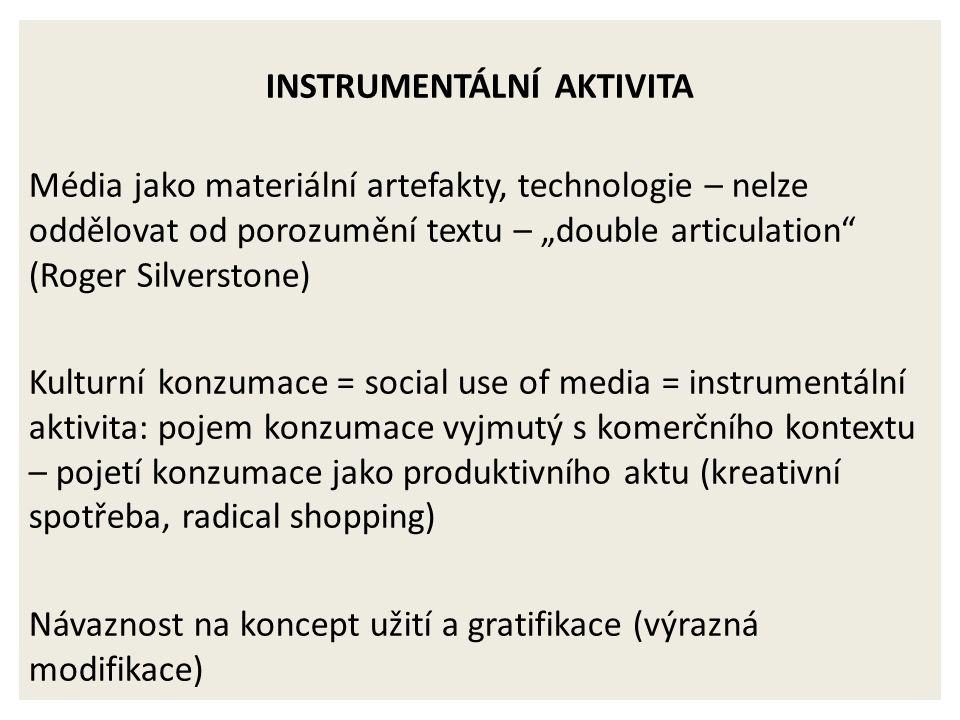 """INSTRUMENTÁLNÍ AKTIVITA Média jako materiální artefakty, technologie – nelze oddělovat od porozumění textu – """"double articulation (Roger Silverstone) Kulturní konzumace = social use of media = instrumentální aktivita: pojem konzumace vyjmutý s komerčního kontextu – pojetí konzumace jako produktivního aktu (kreativní spotřeba, radical shopping) Návaznost na koncept užití a gratifikace (výrazná modifikace)"""