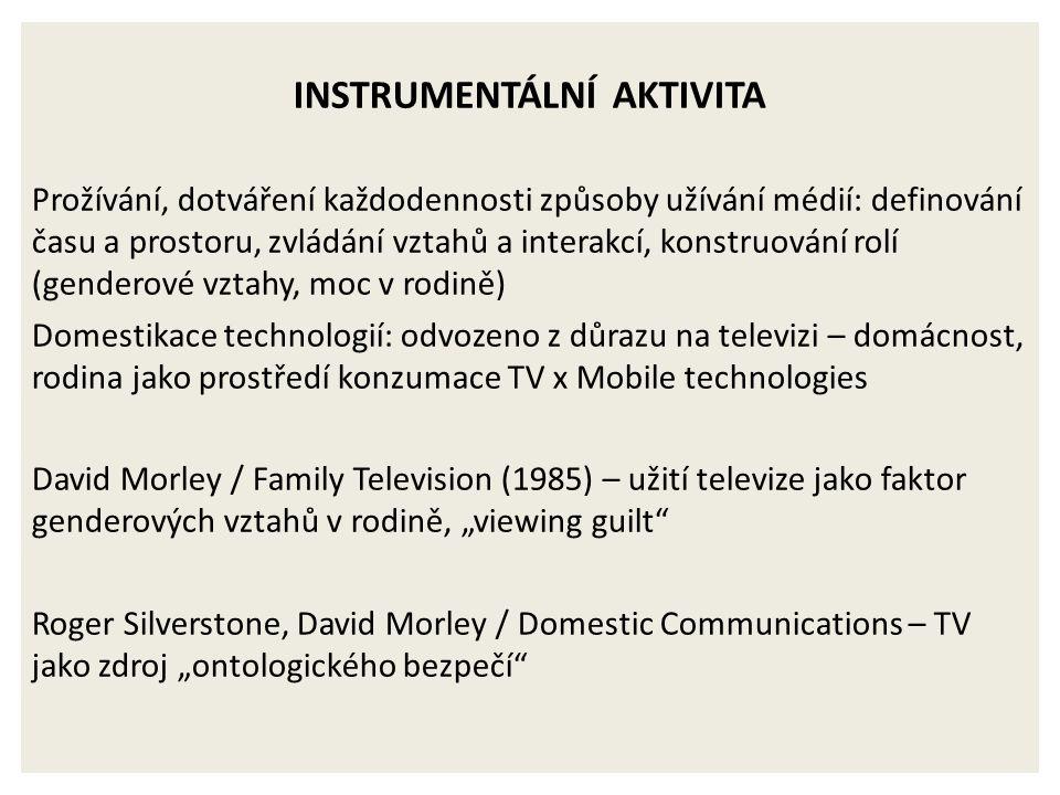 """INSTRUMENTÁLNÍ AKTIVITA Prožívání, dotváření každodennosti způsoby užívání médií: definování času a prostoru, zvládání vztahů a interakcí, konstruování rolí (genderové vztahy, moc v rodině) Domestikace technologií: odvozeno z důrazu na televizi – domácnost, rodina jako prostředí konzumace TV x Mobile technologies David Morley / Family Television (1985) – užití televize jako faktor genderových vztahů v rodině, """"viewing guilt Roger Silverstone, David Morley / Domestic Communications – TV jako zdroj """"ontologického bezpečí"""