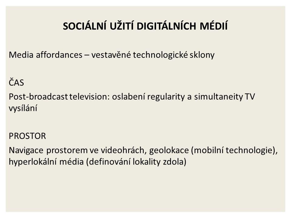 SOCIÁLNÍ UŽITÍ DIGITÁLNÍCH MÉDIÍ Media affordances – vestavěné technologické sklony ČAS Post-broadcast television: oslabení regularity a simultaneity TV vysílání PROSTOR Navigace prostorem ve videohrách, geolokace (mobilní technologie), hyperlokální média (definování lokality zdola)