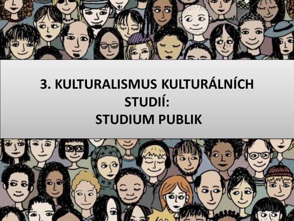 3. KULTURALISMUS KULTURÁLNÍCH STUDIÍ: STUDIUM PUBLIK