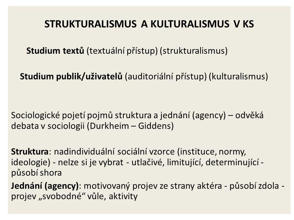 """STRUKTURALISMUS A KULTURALISMUS V KS Studium textů (textuální přístup) (strukturalismus) Studium publik/uživatelů (auditoriální přístup) (kulturalismus) Sociologické pojetí pojmů struktura a jednání (agency) – odvěká debata v sociologii (Durkheim – Giddens) Struktura: nadindividuální sociální vzorce (instituce, normy, ideologie) - nelze si je vybrat - utlačivé, limitující, determinující - působí shora Jednání (agency): motivovaný projev ze strany aktéra - působí zdola - projev """"svobodné vůle, aktivity"""