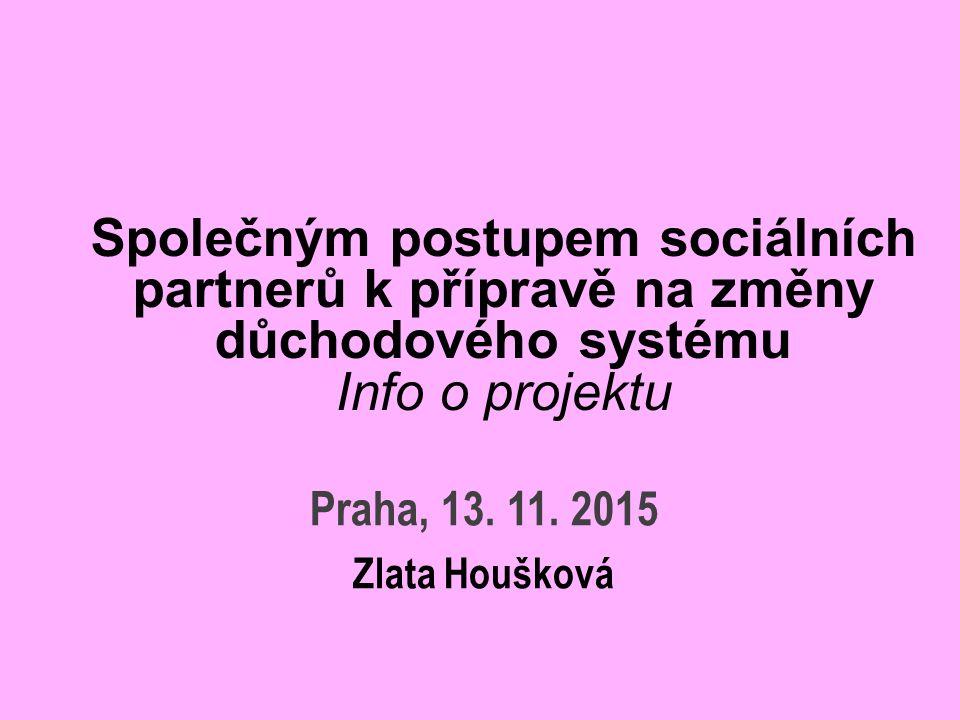 Společným postupem sociálních partnerů k přípravě na změny důchodového systému Info o projektu Praha, 13. 11. 2015 Zlata Houšková