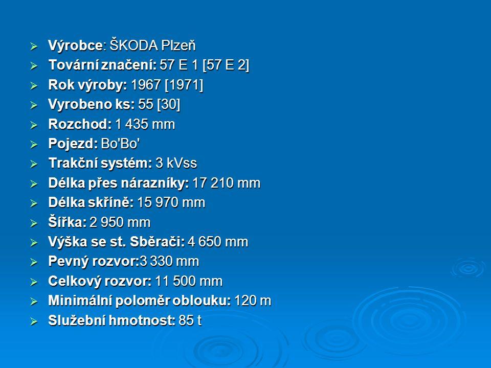  Výrobce: ŠKODA Plzeň  Tovární značení: 57 E 1 [57 E 2]  Rok výroby: 1967 [1971]  Vyrobeno ks: 55 [30]  Rozchod: 1 435 mm  Pojezd: Bo'Bo'  Trak