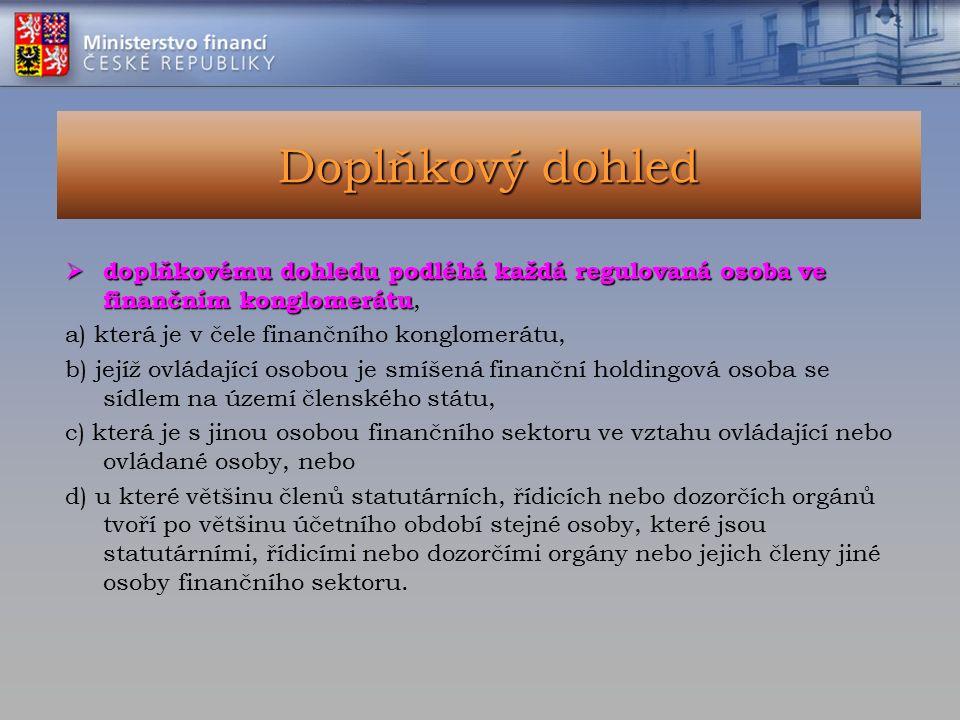 Doplňkový dohled  doplňkovému dohledu podléhá každá regulovaná osoba ve finančním konglomerátu  doplňkovému dohledu podléhá každá regulovaná osoba ve finančním konglomerátu, a) která je v čele finančního konglomerátu, b) jejíž ovládající osobou je smíšená finanční holdingová osoba se sídlem na území členského státu, c) která je s jinou osobou finančního sektoru ve vztahu ovládající nebo ovládané osoby, nebo d) u které většinu členů statutárních, řídicích nebo dozorčích orgánů tvoří po většinu účetního období stejné osoby, které jsou statutárními, řídicími nebo dozorčími orgány nebo jejich členy jiné osoby finančního sektoru.