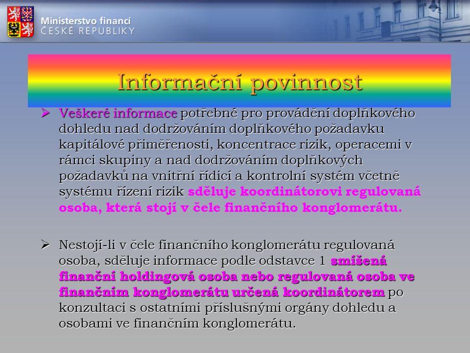 Informační povinnost  Veškeré informace potřebné pro provádění doplňkového dohledu nad dodržováním doplňkového požadavku kapitálové přiměřenosti, koncentrace rizik, operacemi v rámci skupiny a nad dodržováním doplňkových požadavků na vnitřní řídicí a kontrolní systém včetně systému řízení rizik  Veškeré informace potřebné pro provádění doplňkového dohledu nad dodržováním doplňkového požadavku kapitálové přiměřenosti, koncentrace rizik, operacemi v rámci skupiny a nad dodržováním doplňkových požadavků na vnitřní řídicí a kontrolní systém včetně systému řízení rizik sděluje koordinátorovi regulovaná osoba, která stojí v čele finančního konglomerátu.