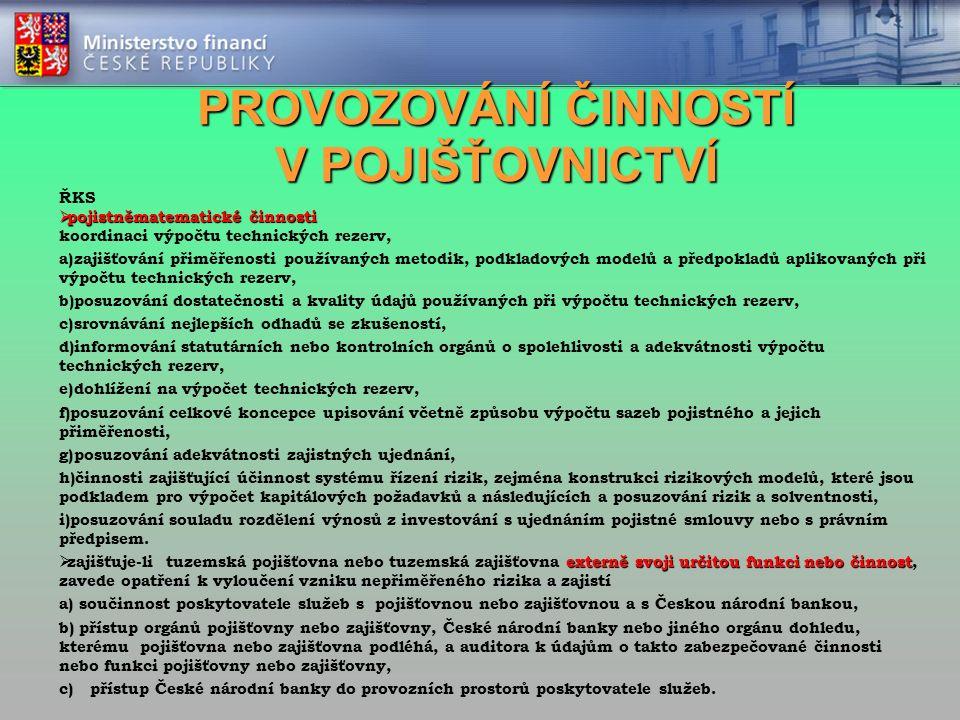PROVOZOVÁNÍ ČINNOSTÍ V POJIŠŤOVNICTVÍ ŘKS  pojistněmatematické činnosti koordinaci výpočtu technických rezerv, a) zajišťování přiměřenosti používaných metodik, podkladových modelů a předpokladů aplikovaných při výpočtu technických rezerv, b) posuzování dostatečnosti a kvality údajů používaných při výpočtu technických rezerv, c) srovnávání nejlepších odhadů se zkušeností, d) informování statutárních nebo kontrolních orgánů o spolehlivosti a adekvátnosti výpočtu technických rezerv, e) dohlížení na výpočet technických rezerv, f) posuzování celkové koncepce upisování včetně způsobu výpočtu sazeb pojistného a jejich přiměřenosti, g) posuzování adekvátnosti zajistných ujednání, h) činnosti zajišťující účinnost systému řízení rizik, zejména konstrukci rizikových modelů, které jsou podkladem pro výpočet kapitálových požadavků a následujících a posuzování rizik a solventnosti, i) posuzování souladu rozdělení výnosů z investování s ujednáním pojistné smlouvy nebo s právním předpisem.