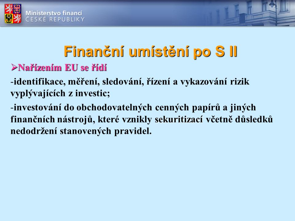 Finanční umístění po S II  Nařízením EU se řídí -identifikace, měření, sledování, řízení a vykazování rizik vyplývajících z investic; sekuritizací -investování do obchodovatelných cenných papírů a jiných finančních nástrojů, které vznikly sekuritizací včetně důsledků nedodržení stanovených pravidel.