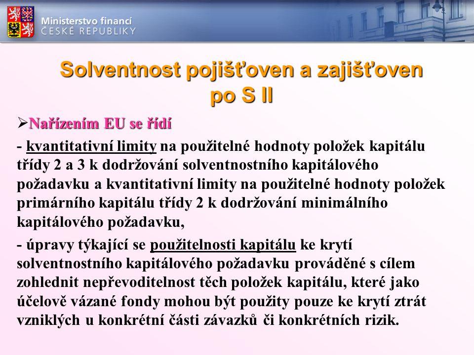 Solventnost pojišťoven a zajišťoven po S II Nařízením EU se řídí  Nařízením EU se řídí - kvantitativní limity na použitelné hodnoty položek kapitálu třídy 2 a 3 k dodržování solventnostního kapitálového požadavku a kvantitativní limity na použitelné hodnoty položek primárního kapitálu třídy 2 k dodržování minimálního kapitálového požadavku, - úpravy týkající se použitelnosti kapitálu ke krytí solventnostního kapitálového požadavku prováděné s cílem zohlednit nepřevoditelnost těch položek kapitálu, které jako účelově vázané fondy mohou být použity pouze ke krytí ztrát vzniklých u konkrétní části závazků či konkrétních rizik.