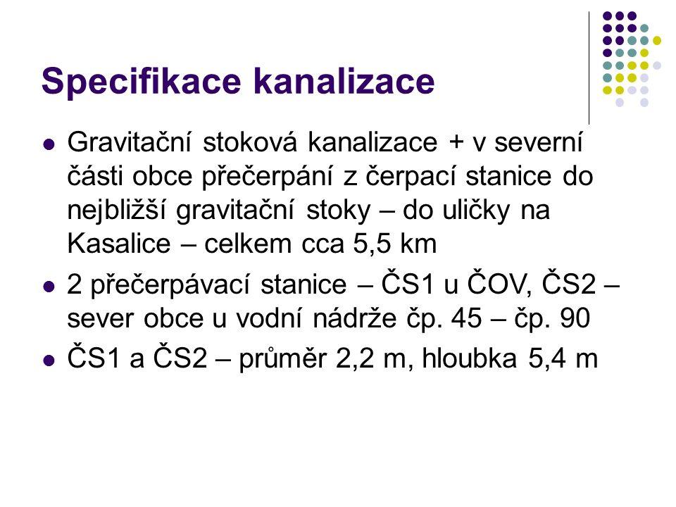 Specifikace kanalizace Gravitační stoková kanalizace + v severní části obce přečerpání z čerpací stanice do nejbližší gravitační stoky – do uličky na Kasalice – celkem cca 5,5 km 2 přečerpávací stanice – ČS1 u ČOV, ČS2 – sever obce u vodní nádrže čp.