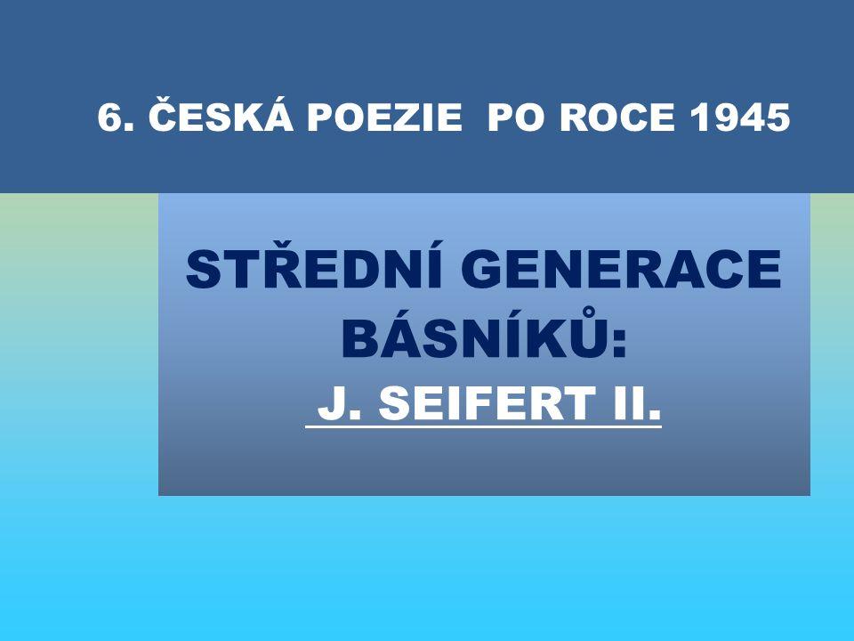 STŘEDNÍ GENERACE BÁSNÍKŮ: J. SEIFERT II. 6. ČESKÁ POEZIE PO ROCE 1945