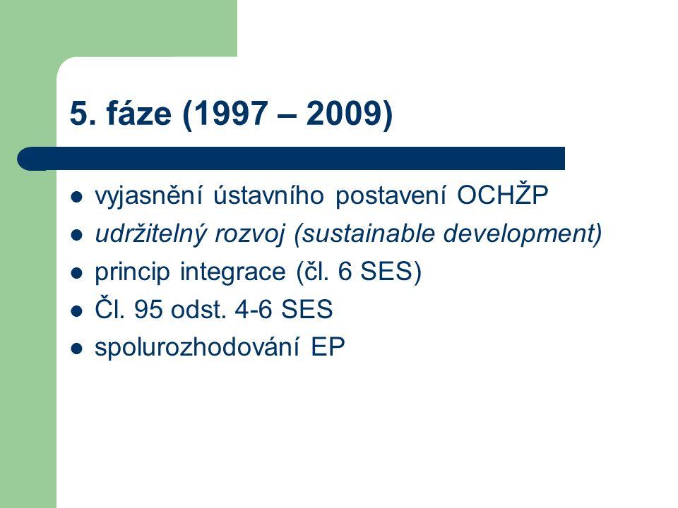 5. fáze (1997 – 2009) vyjasnění ústavního postavení OCHŽP udržitelný rozvoj (sustainable development) princip integrace (čl. 6 SES) Čl. 95 odst. 4-6 S