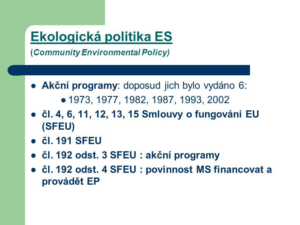 Ekologická politika ES (Community Environmental Policy) Akční programy: doposud jich bylo vydáno 6: 1973, 1977, 1982, 1987, 1993, 2002 čl.
