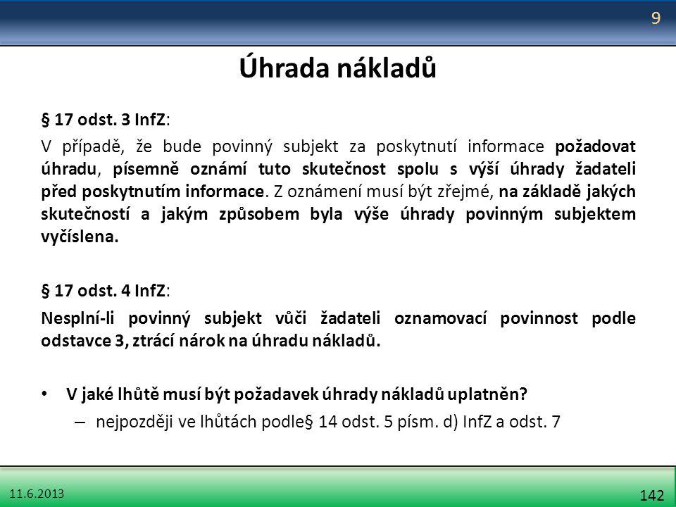 11.6.2013 142 Úhrada nákladů § 17 odst. 3 InfZ: V případě, že bude povinný subjekt za poskytnutí informace požadovat úhradu, písemně oznámí tuto skute