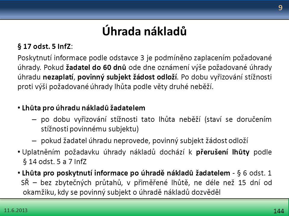 11.6.2013 144 Úhrada nákladů § 17 odst. 5 InfZ: Poskytnutí informace podle odstavce 3 je podmíněno zaplacením požadované úhrady. Pokud žadatel do 60 d