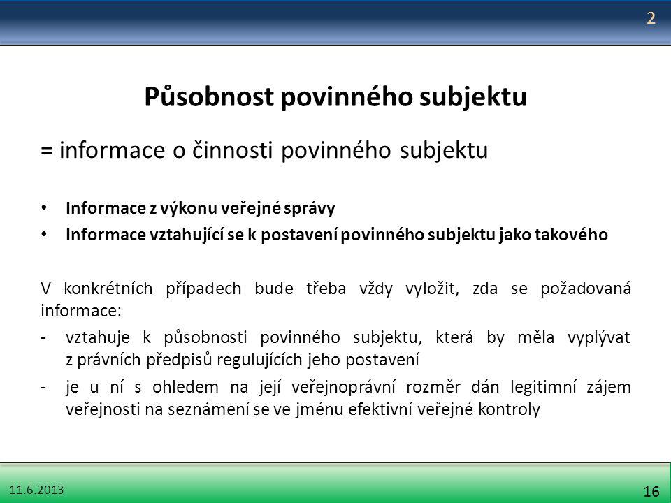 11.6.2013 16 Působnost povinného subjektu = informace o činnosti povinného subjektu Informace z výkonu veřejné správy Informace vztahující se k postav