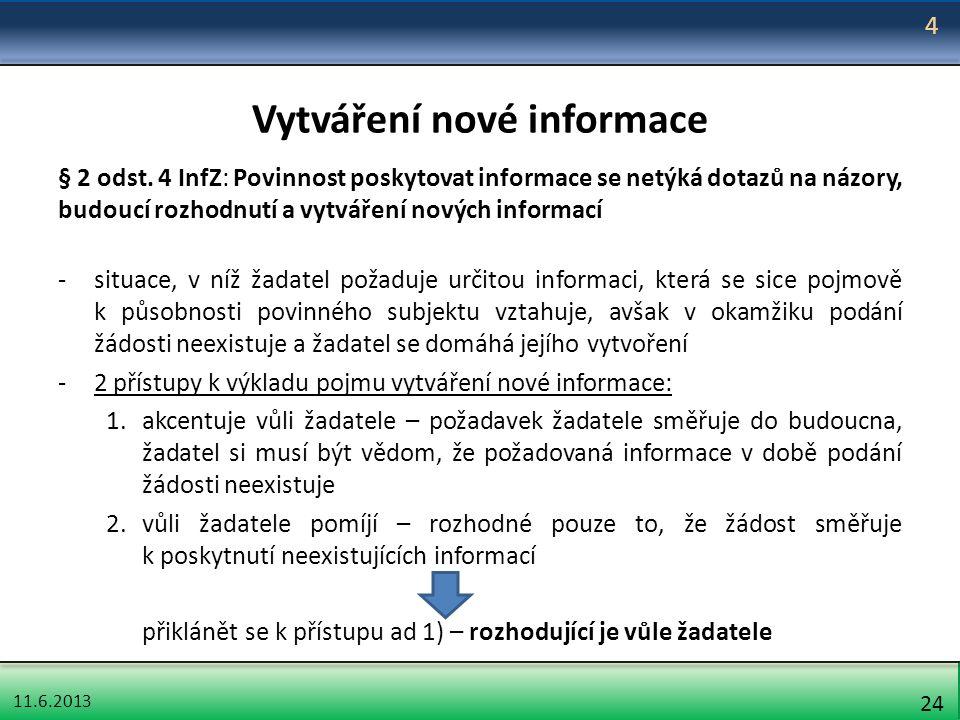 11.6.2013 24 Vytváření nové informace § 2 odst. 4 InfZ: Povinnost poskytovat informace se netýká dotazů na názory, budoucí rozhodnutí a vytváření nový