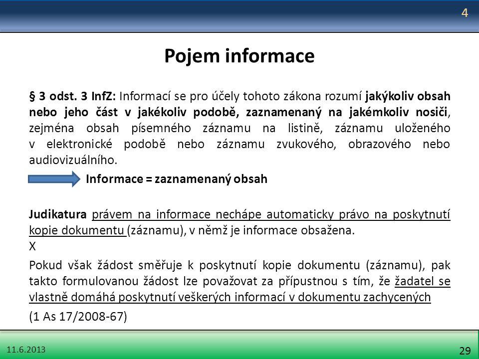 11.6.2013 29 Pojem informace § 3 odst. 3 InfZ: Informací se pro účely tohoto zákona rozumí jakýkoliv obsah nebo jeho část v jakékoliv podobě, zaznamen