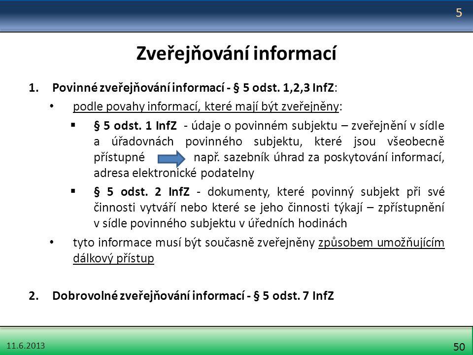 11.6.2013 50 Zveřejňování informací 1.Povinné zveřejňování informací - § 5 odst. 1,2,3 InfZ: podle povahy informací, které mají být zveřejněny:  § 5