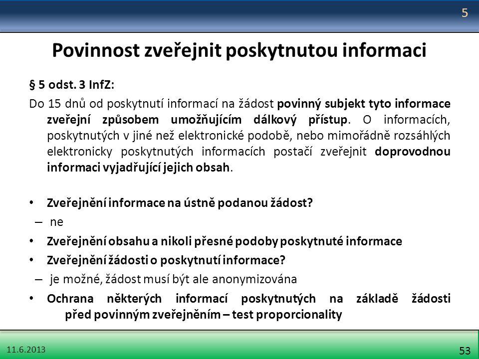 11.6.2013 53 Povinnost zveřejnit poskytnutou informaci § 5 odst. 3 InfZ: Do 15 dnů od poskytnutí informací na žádost povinný subjekt tyto informace zv
