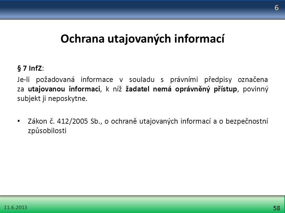 11.6.2013 58 Ochrana utajovaných informací § 7 InfZ: Je-li požadovaná informace v souladu s právními předpisy označena za utajovanou informaci, k níž