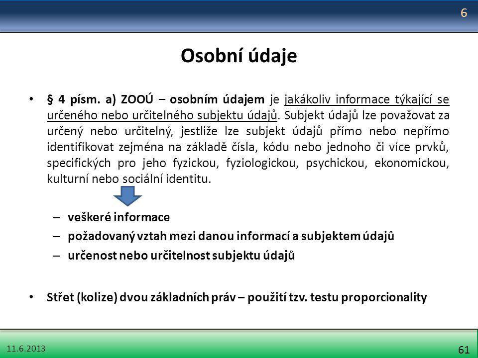 11.6.2013 61 Osobní údaje § 4 písm. a) ZOOÚ – osobním údajem je jakákoliv informace týkající se určeného nebo určitelného subjektu údajů. Subjekt údaj