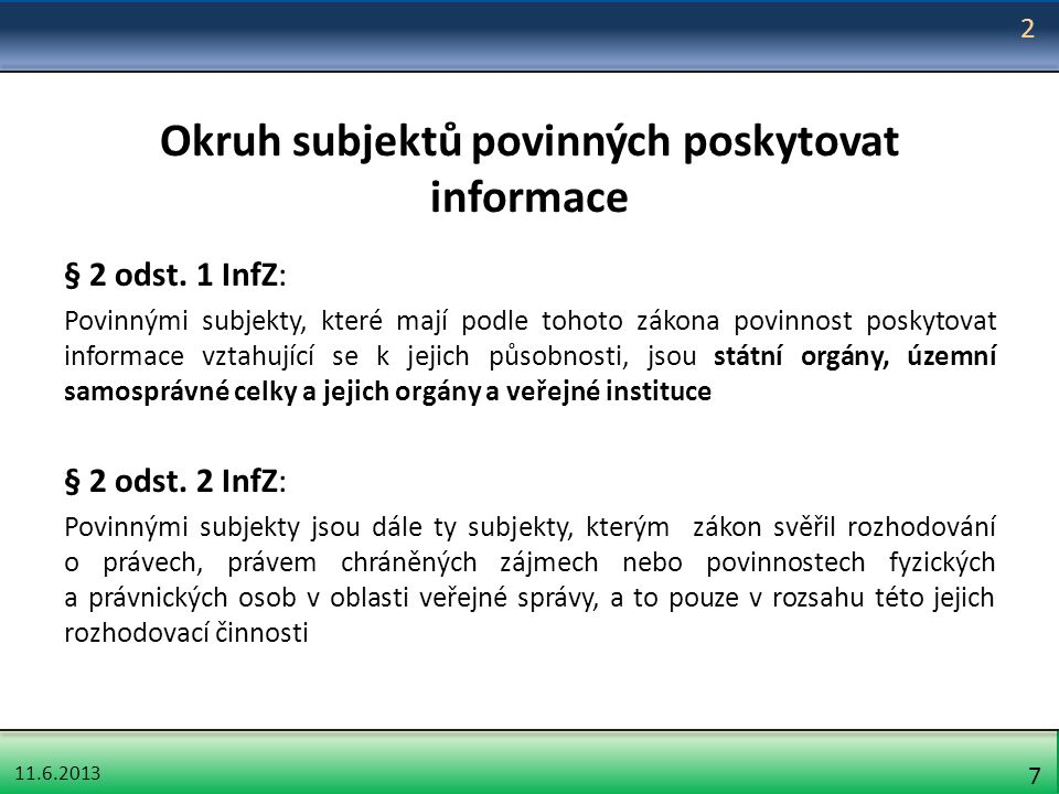 11.6.2013 7 Okruh subjektů povinných poskytovat informace § 2 odst. 1 InfZ: Povinnými subjekty, které mají podle tohoto zákona povinnost poskytovat in