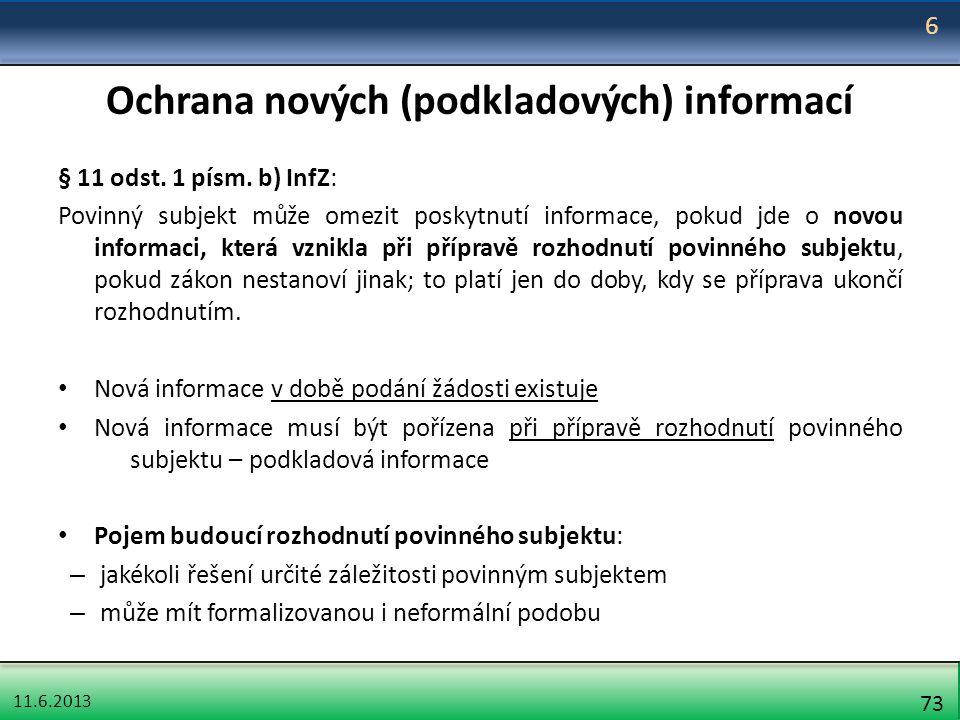 11.6.2013 73 Ochrana nových (podkladových) informací § 11 odst. 1 písm. b) InfZ: Povinný subjekt může omezit poskytnutí informace, pokud jde o novou i