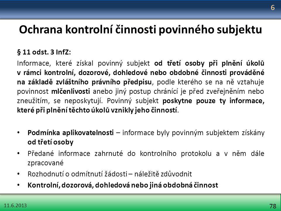 11.6.2013 78 Ochrana kontrolní činnosti povinného subjektu § 11 odst. 3 InfZ: Informace, které získal povinný subjekt od třetí osoby při plnění úkolů
