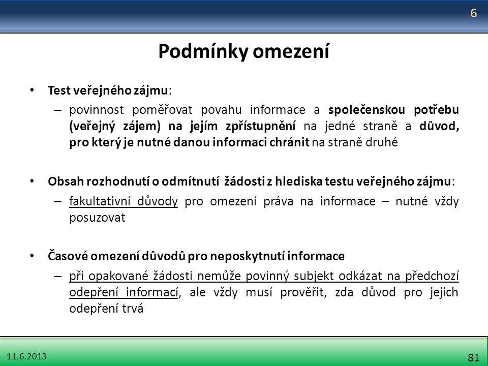 11.6.2013 81 Podmínky omezení Test veřejného zájmu: – povinnost poměřovat povahu informace a společenskou potřebu (veřejný zájem) na jejím zpřístupněn