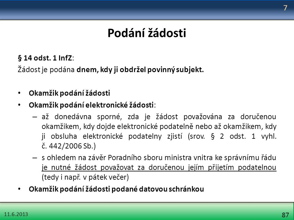 11.6.2013 87 Podání žádosti § 14 odst. 1 InfZ: Žádost je podána dnem, kdy ji obdržel povinný subjekt. Okamžik podání žádosti Okamžik podání elektronic