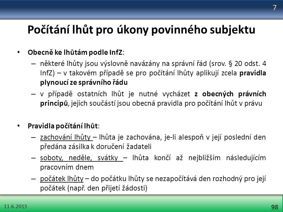 11.6.2013 98 Počítání lhůt pro úkony povinného subjektu Obecně ke lhůtám podle InfZ: – některé lhůty jsou výslovně navázány na správní řád (srov. § 20