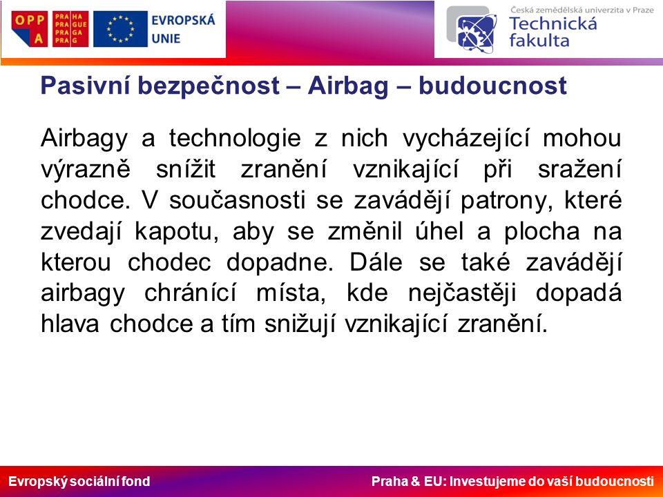 Evropský sociální fond Praha & EU: Investujeme do vaší budoucnosti Pasivní bezpečnost – Airbag – budoucnost Airbagy a technologie z nich vycházející mohou výrazně snížit zranění vznikající při sražení chodce.