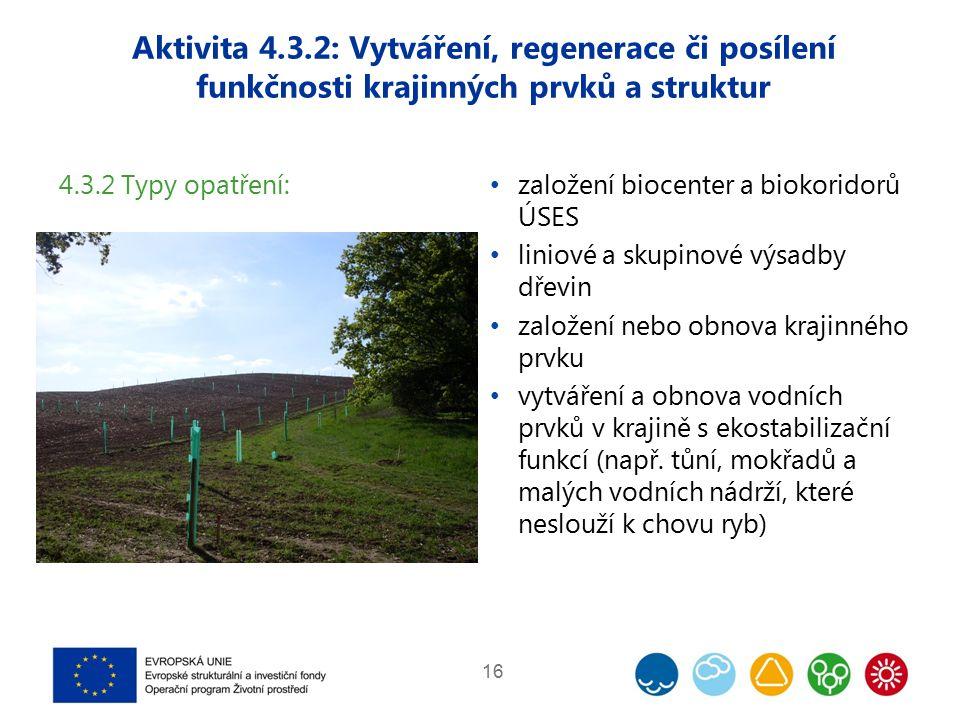 Aktivita 4.3.2: Vytváření, regenerace či posílení funkčnosti krajinných prvků a struktur 16 4.3.2 Typy opatření: založení biocenter a biokoridorů ÚSES liniové a skupinové výsadby dřevin založení nebo obnova krajinného prvku vytváření a obnova vodních prvků v krajině s ekostabilizační funkcí (např.