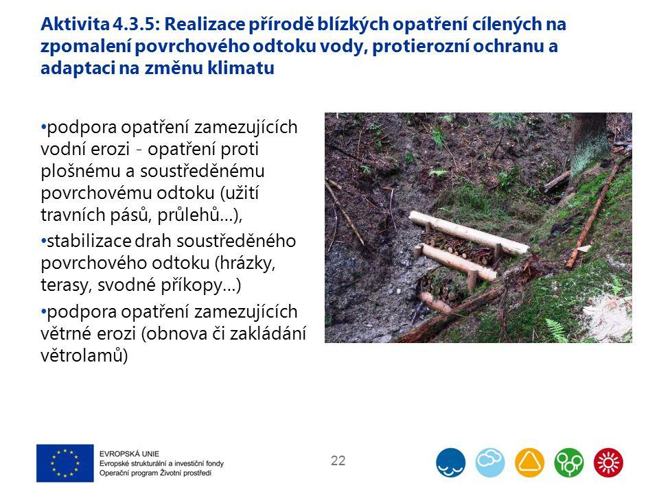 Aktivita 4.3.5: Realizace přírodě blízkých opatření cílených na zpomalení povrchového odtoku vody, protierozní ochranu a adaptaci na změnu klimatu podpora opatření zamezujících vodní erozi - opatření proti plošnému a soustředěnému povrchovému odtoku (užití travních pásů, průlehů…), stabilizace drah soustředěného povrchového odtoku (hrázky, terasy, svodné příkopy…) podpora opatření zamezujících větrné erozi (obnova či zakládání větrolamů) 22