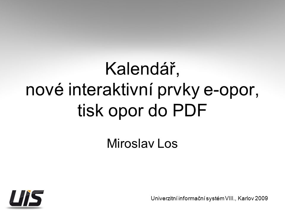 Kalendář, nové interaktivní prvky e-opor, tisk opor do PDF Miroslav Los Univerzitní informační systém VIII., Karlov 2009