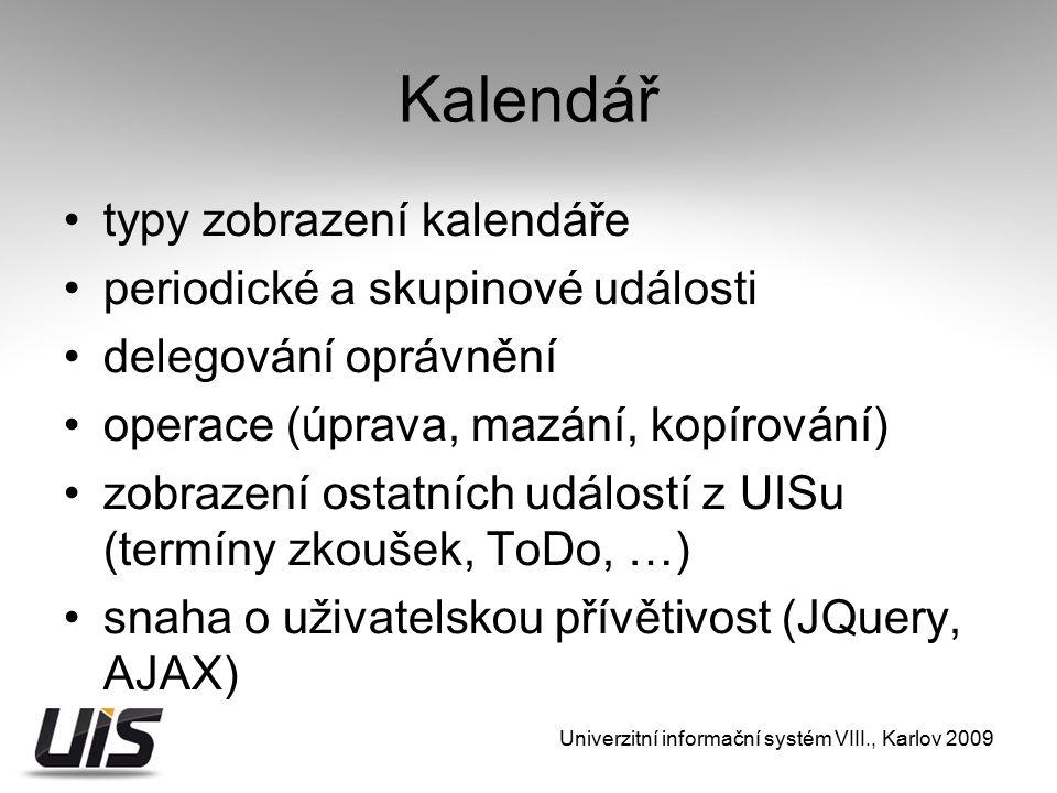 Kalendář typy zobrazení kalendáře periodické a skupinové události delegování oprávnění operace (úprava, mazání, kopírování) zobrazení ostatních událostí z UISu (termíny zkoušek, ToDo, …) snaha o uživatelskou přívětivost (JQuery, AJAX) Univerzitní informační systém VIII., Karlov 2009