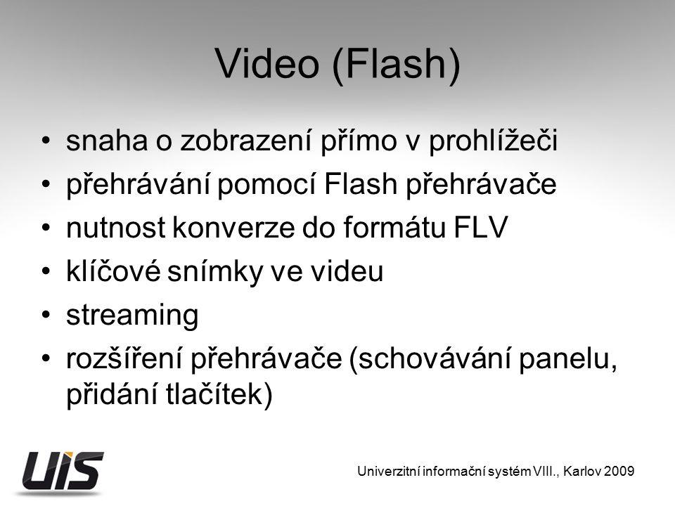 Video (Flash) snaha o zobrazení přímo v prohlížeči přehrávání pomocí Flash přehrávače nutnost konverze do formátu FLV klíčové snímky ve videu streaming rozšíření přehrávače (schovávání panelu, přidání tlačítek) Univerzitní informační systém VIII., Karlov 2009