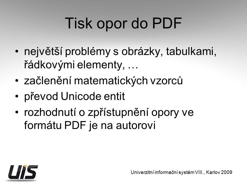 Tisk opor do PDF největší problémy s obrázky, tabulkami, řádkovými elementy, … začlenění matematických vzorců převod Unicode entit rozhodnutí o zpřístupnění opory ve formátu PDF je na autorovi Univerzitní informační systém VIII., Karlov 2009