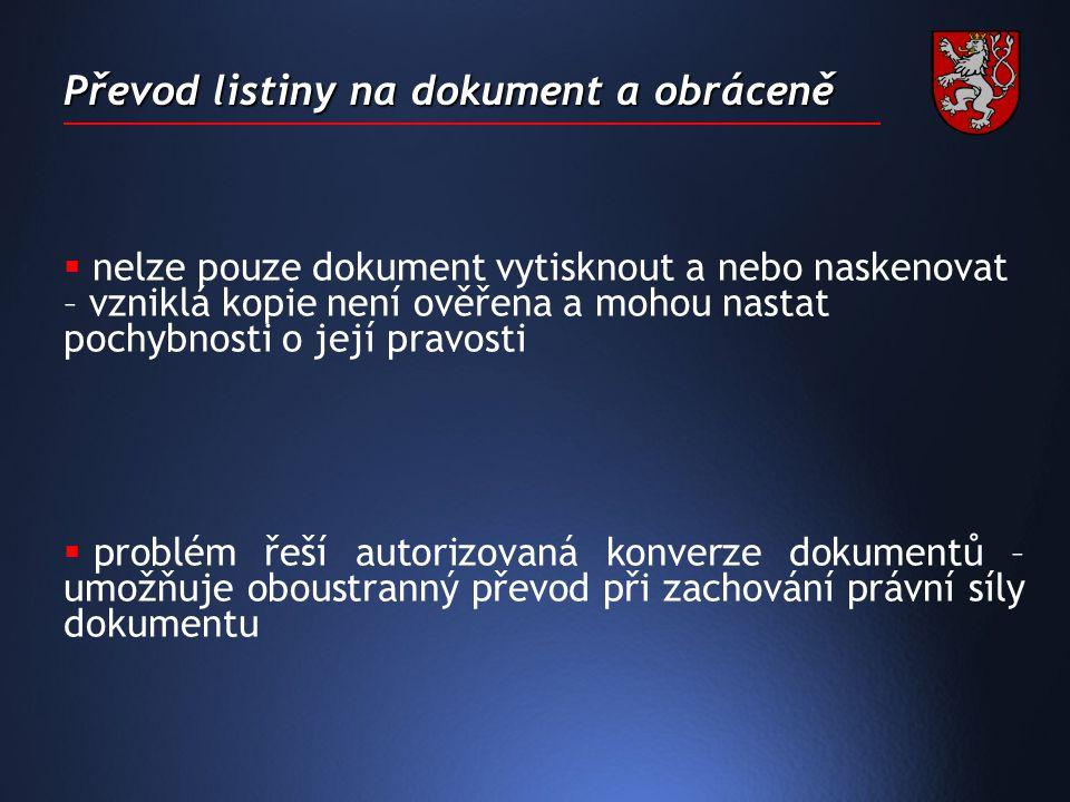 Převod listiny na dokument a obráceně  nelze pouze dokument vytisknout a nebo naskenovat – vzniklá kopie není ověřena a mohou nastat pochybnosti o její pravosti  problém řeší autorizovaná konverze dokumentů – umožňuje oboustranný převod při zachování právní síly dokumentu