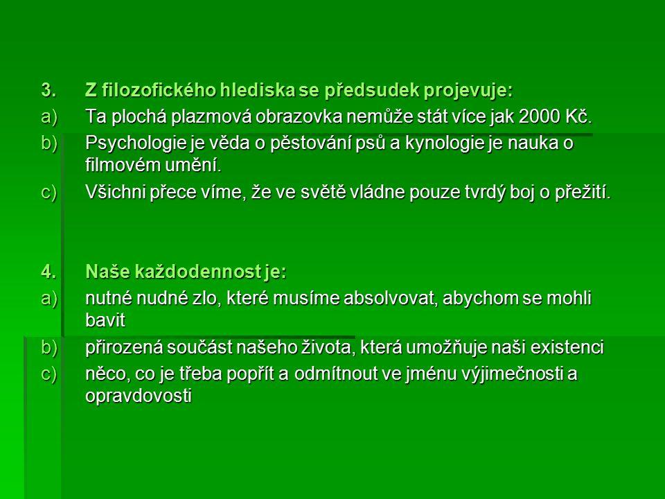 3.Z filozofického hlediska se předsudek projevuje: a)Ta plochá plazmová obrazovka nemůže stát více jak 2000 Kč.