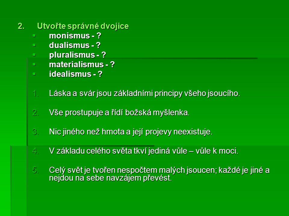 2.Utvořte správné dvojice  monismus - .  dualismus - .