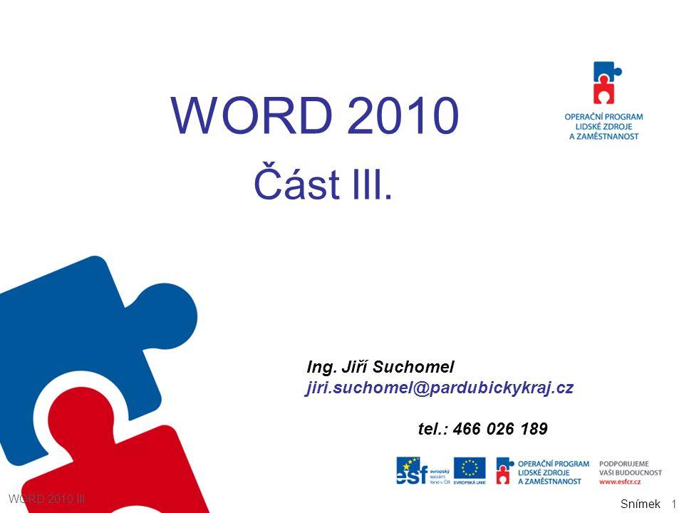 Snímek WORD 2010 Část III. Ing. Jiří Suchomel jiri.suchomel@pardubickykraj.cz tel.: 466 026 189 1 WORD 2010 III Snímek