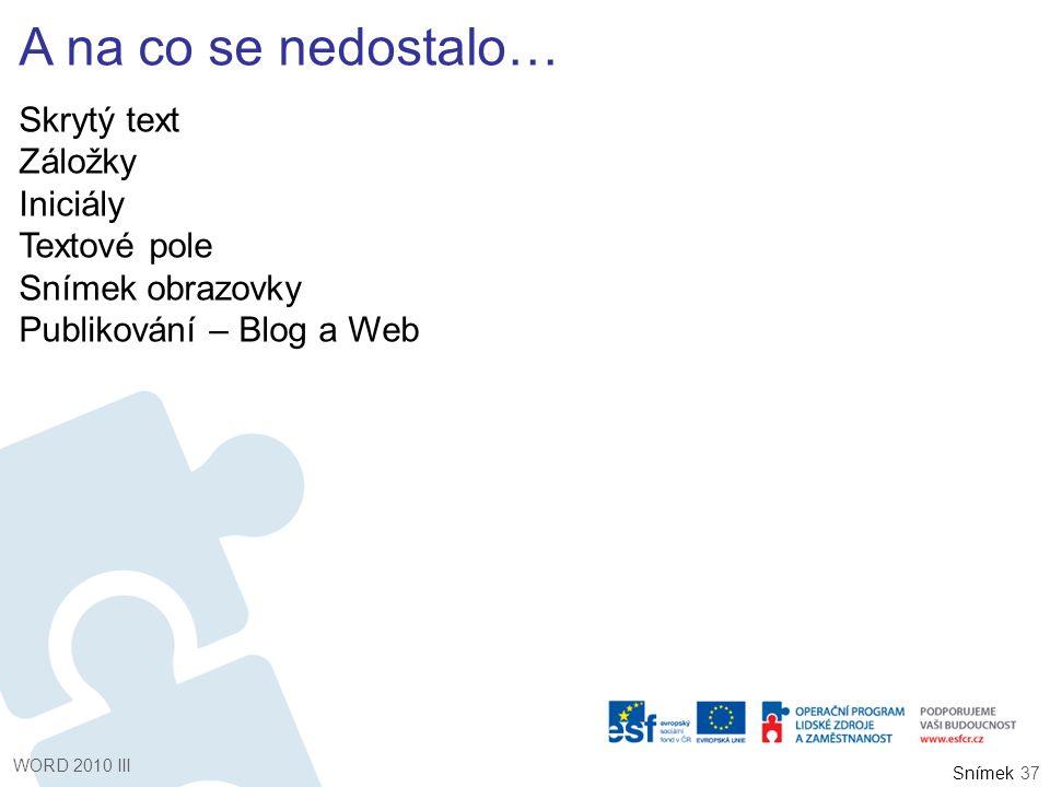Snímek A na co se nedostalo… Skrytý text Záložky Iniciály Textové pole Snímek obrazovky Publikování – Blog a Web WORD 2010 III 37