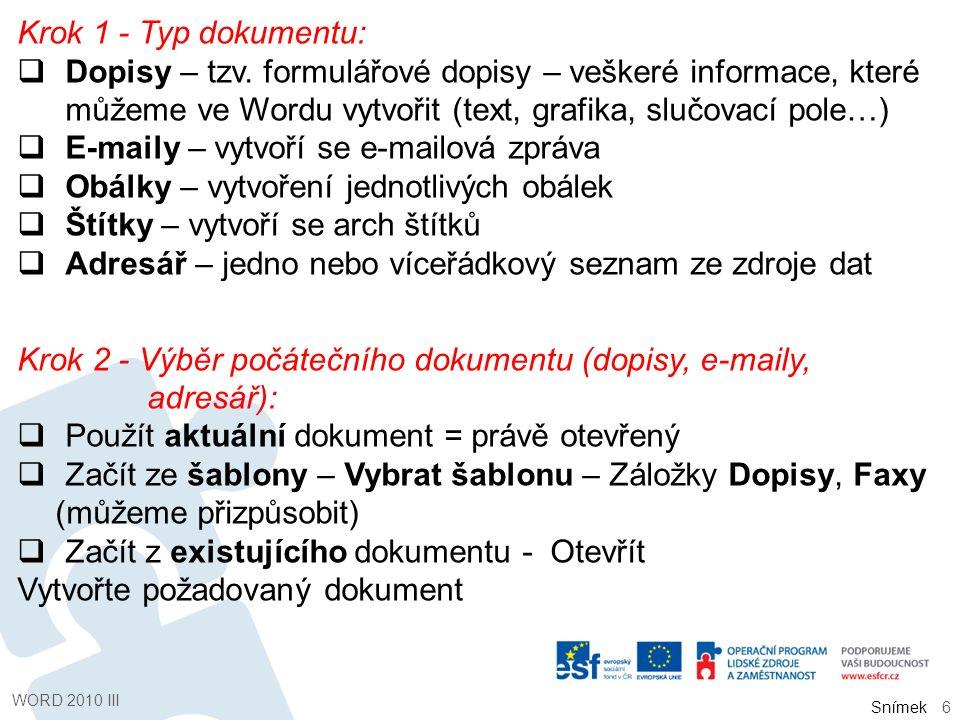 Snímek Krok 2 - Výběr počátečního dokumentu (obálky):  Změnit rozložení dokumentu - Možnosti obálky - Záložky Možnosti pro obálky (velikost, písmo, umístění) a Možnosti pro tisk (způsob tisku) Krok 2 - Výběr počátečního dokumentu (štítky):  Možnosti štítku – výběr tiskárny – typ (číslo výrobku) Krok 3 - Výběr příjemce (připojení zdroje dat):  Použít existující seznam – Procházet – Seznam  Vybrat z kontaktů aplikace Outlook – Zvolit složku s kontakty  Zadat nový seznam - Vytvořit WORD 2010 III 7