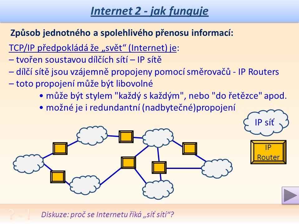 Internet 2 - jak funguje Komunikační protokoly TCP/IP – pravidla spojení: ➢ IP (Internet Protocol) - navrhován jako základna pro další protokoly, pouze zaručuje, že se pokusí odeslat paket na místo určení, pakety se mohou po cestě ztratit a pořadí odeslání nemusí být totožné jako pořadí doručení ➢ TCP (Transmission Control Protocol) - garantuje doručení paketů a že pakety dojdou v takovém pořadí v jakém byly odeslány, před každou výměnou dat mezi dvěma uzly musí být nejprve navázáno spojení, a po skončení přenosu musí být toto spojení zrušeno Vysvětlení: protokoly TCP/IP, FTP, POP … Aplikační protokoly TCP/IP – pravidla pro i-aplikace: ➢ HTTP (HyperText Transfer Protocol), HTTPS - protokol pro komunikaci mezi WWW servery a jejich klienty (browsery) ➢ SMTP (Simple Mail Transfer Protocol) - poštovní protokol, předpokládá trvalou dostupnost příjemce i odesilatele ➢ POP3 (Post Office Protocol) - jednoduché a rychlé stahování pošty ze vzdáleného úložiště na počítač ➢ IMAP (Internet Message Access Protocol) - složitější a novější než POP3, nabízí mnohem větší komfort pro práci se zprávami, práce přímo na serveru ➢ FTP (File Transfer Protocol) - protokol pro přenos souborů mezi počítači