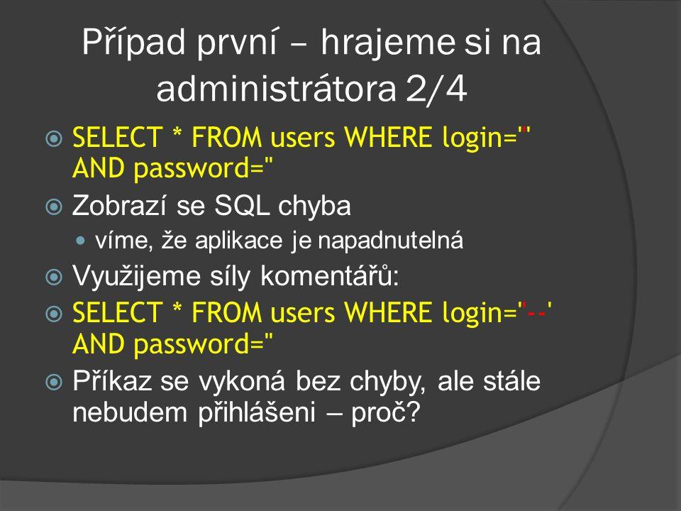 Případ první – hrajeme si na administrátora 2/4  SELECT * FROM users WHERE login= AND password=  Zobrazí se SQL chyba víme, že aplikace je napadnutelná  Využijeme síly komentářů:  SELECT * FROM users WHERE login= -- AND password=  Příkaz se vykoná bez chyby, ale stále nebudem přihlášeni – proč