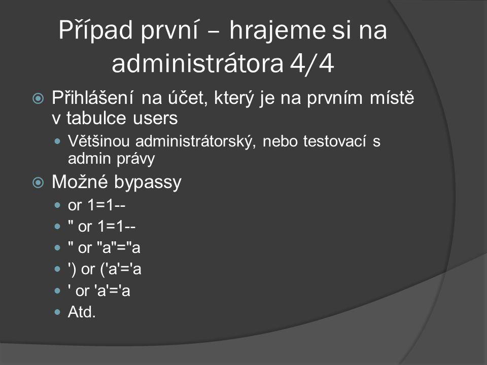 Případ první – hrajeme si na administrátora 4/4  Přihlášení na účet, který je na prvním místě v tabulce users Většinou administrátorský, nebo testovací s admin právy  Možné bypassy or 1=1-- or 1=1-- or a = a ) or ( a = a or a = a Atd.