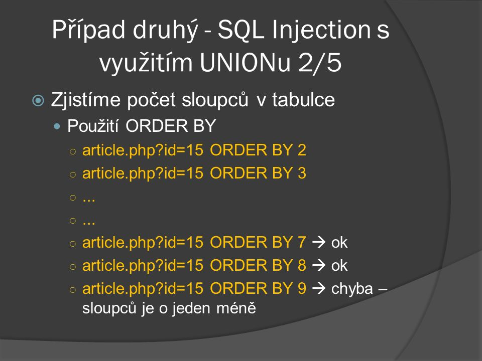 Případ druhý - SQL Injection s využitím UNIONu 2/5  Zjistíme počet sloupců v tabulce Použití ORDER BY ○ article.php id=15 ORDER BY 2 ○ article.php id=15 ORDER BY 3 ○...